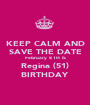 KEEP CALM AND SAVE THE DATE February  8 TH  IS Regina (51) BIRTHDAY - Personalised Poster A1 size