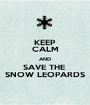 KEEP CALM AND SAVE THE  SNOW LEOPARDS - Personalised Poster A1 size
