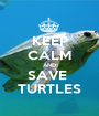 KEEP CALM AND SAVE  TURTLES - Personalised Poster A1 size