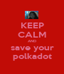 KEEP CALM AND save your polkadot - Personalised Poster A1 size