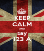 KEEP CALM AND say 123 A - Personalised Poster A1 size