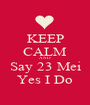 KEEP CALM AND Say 23 Mei Yes I Do - Personalised Poster A1 size