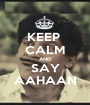 KEEP  CALM AND SAY AAHAAN - Personalised Poster A1 size