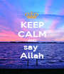 KEEP CALM AND say  Allah - Personalised Poster A1 size