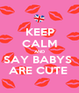 KEEP CALM AND SAY BABYS  ARE CUTE  - Personalised Poster A1 size