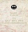 KEEP CALM AND SAY BYE BYE TUESCHENBROICH - Personalised Poster A1 size