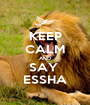 KEEP CALM AND SAY  ESSHA - Personalised Poster A1 size
