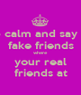 keep calm and say fuck  fake friends where your real friends at - Personalised Poster A1 size