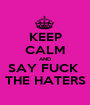 KEEP CALM AND SAY FUCK  THE HATERS - Personalised Poster A1 size