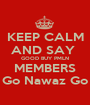 KEEP CALM AND SAY  GOOD BUY PMLN MEMBERS Go Nawaz Go - Personalised Poster A1 size