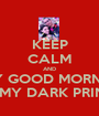 KEEP CALM AND SAY GOOD MORNING TO MY DARK PRINCE - Personalised Poster A1 size