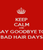 KEEP CALM AND SAY GOODBYE TO BAD HAIR DAYS - Personalised Poster A1 size