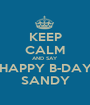 KEEP CALM AND SAY HAPPY B-DAY SANDY - Personalised Poster A1 size