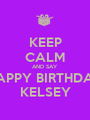 KEEP CALM AND SAY HAPPY BIRTHDAY KELSEY - Personalised Poster A1 size