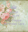 KEEP CALM AND Say Happy  Birthday Sara - Personalised Poster A1 size