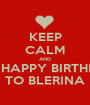 KEEP CALM AND SAY HAPPY BIRTHDAY  TO BLERINA - Personalised Poster A1 size