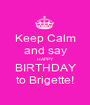 Keep Calm and say HAPPY BIRTHDAY to Brigette! - Personalised Poster A1 size