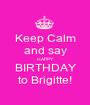 Keep Calm and say HAPPY BIRTHDAY to Brigitte! - Personalised Poster A1 size