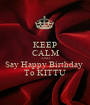 KEEP CALM AND Say Happy Birthday  To KITTU - Personalised Poster A1 size