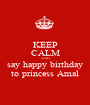 KEEP CALM AND say happy birthday to princess Amal - Personalised Poster A1 size