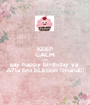 KEEP CALM AND say happy birthday ya  A7la bnt bLkoon ♡manal♡ - Personalised Poster A1 size