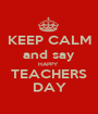KEEP CALM and say HAPPY  TEACHERS DAY - Personalised Poster A1 size