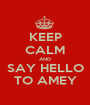 KEEP CALM AND SAY HELLO TO AMEY - Personalised Poster A1 size