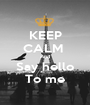 KEEP CALM  And Say hello To me - Personalised Poster A1 size