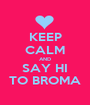 KEEP CALM AND SAY HI TO BROMA - Personalised Poster A1 size