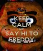 KEEP CALM AND SAY HI TO FREDDY - Personalised Poster A1 size