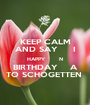 KEEP CALM AND SAY     I HAPPY       N BIRTHDAY    A TO SCHOGETTEN  - Personalised Poster A1 size