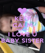 KEEP CALM AND SAY I LOVE U BABY SISTER - Personalised Poster A1 size