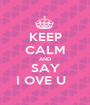 KEEP CALM AND SAY I OVE U   - Personalised Poster A1 size