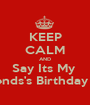 KEEP CALM AND Say Its My  Boyfriends's Birthday Month - Personalised Poster A1 size