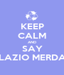 KEEP CALM AND SAY LAZIO MERDA - Personalised Poster A1 size