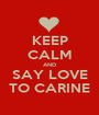 KEEP CALM AND SAY LOVE TO CARINE - Personalised Poster A1 size