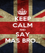 KEEP CALM AND SAY MAS BRO... - Personalised Poster A1 size