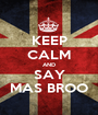 KEEP CALM AND SAY MAS BROO - Personalised Poster A1 size