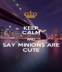 KEEP CALM AND SAY MINIONS ARE CUTE - Personalised Poster A1 size