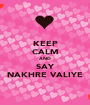KEEP CALM AND SAY NAKHRE VALIYE - Personalised Poster A1 size