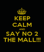 KEEP CALM AND SAY NO 2 THE MALL!!! - Personalised Poster A1 size