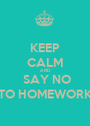 KEEP CALM AND  SAY NO TO HOMEWORK - Personalised Poster A1 size
