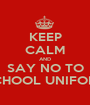 KEEP CALM AND SAY NO TO SCHOOL UNIFORM - Personalised Poster A1 size