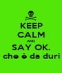 KEEP CALM AND SAY OK. che è da duri - Personalised Poster A1 size