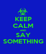 KEEP CALM AND SAY SOMETHING - Personalised Poster A1 size