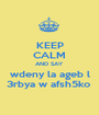 KEEP CALM AND SAY wdeny la ageb l 3rbya w afsh5ko  - Personalised Poster A1 size