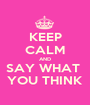 KEEP CALM AND SAY WHAT  YOU THINK - Personalised Poster A1 size
