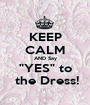 "KEEP CALM AND Say ""YES"" to  the Dress! - Personalised Poster A1 size"