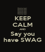 KEEP CALM AND Say you have SWAG - Personalised Poster A1 size