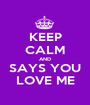 KEEP CALM AND SAYS YOU LOVE ME - Personalised Poster A1 size